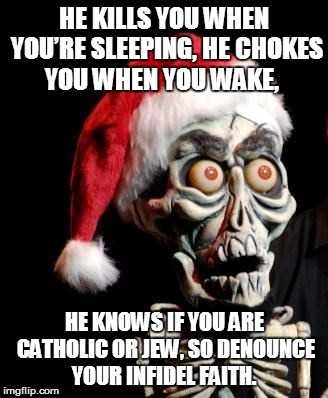 HE KILLS YOU WHEN YOU'RE SLEEPING,HE CHOKES YOU WHEN YOU WAKE, HE KNOWS IF YOU ARE CATHOLIC OR JEW,SO DENOUNCE YOUR INFIDEL FAITH. | image tagged in achmed,achmed the dead terrorist,jeff dunham,christmas | made w/ Imgflip meme maker