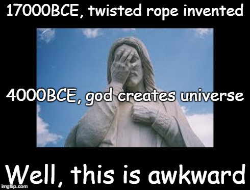 Well, this is awkward | 17000BCE, twisted rope invented Well, this is awkward 4000BCE, god creates universe | image tagged in jesusfacepalm,jesus,god,bible,religion,this is awkward | made w/ Imgflip meme maker
