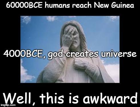 Well, this is awkward | 60000BCE humans reach New Guinea Well, this is awkward 4000BCE, god creates universe | image tagged in jesusfacepalm,jesus,god,bible,religion,this is awkward | made w/ Imgflip meme maker