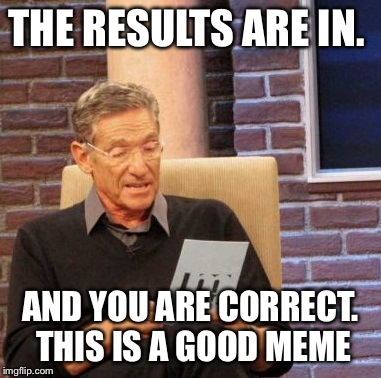 Maury Lie Detector Meme | THE RESULTS ARE IN. AND YOU ARE CORRECT. THIS IS A GOOD MEME | image tagged in memes,maury lie detector | made w/ Imgflip meme maker
