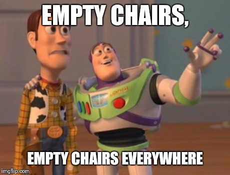 X, X Everywhere Meme | EMPTY CHAIRS, EMPTY CHAIRS EVERYWHERE | image tagged in memes,x, x everywhere,x x everywhere | made w/ Imgflip meme maker