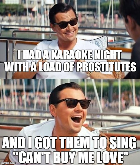 "Leonardo Dicaprio Wolf Of Wall Street Meme | I HAD A KARAOKE NIGHT WITH A LOAD OF PROSTITUTES AND I GOT THEM TO SING ""CAN'T BUY ME LOVE"" 