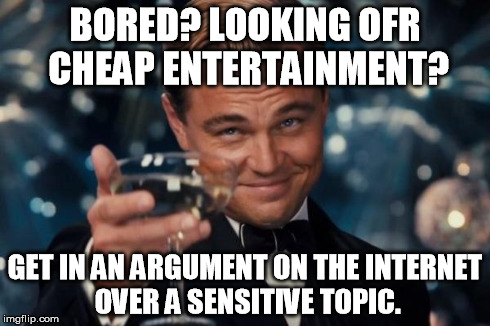 What I learned today on the internet is... | BORED? LOOKING OFR CHEAP ENTERTAINMENT? GET IN AN ARGUMENT ON THE INTERNET OVER A SENSITIVE TOPIC. | image tagged in memes,leonardo dicaprio cheers | made w/ Imgflip meme maker