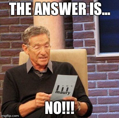 Maury Lie Detector Meme | THE ANSWER IS... NO!!! | image tagged in memes,maury lie detector | made w/ Imgflip meme maker
