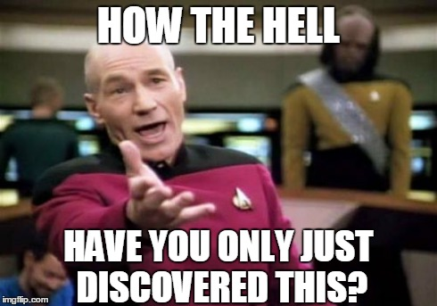Picard Wtf Meme | HOW THE HELL HAVE YOU ONLY JUST DISCOVERED THIS? | image tagged in memes,picard wtf | made w/ Imgflip meme maker
