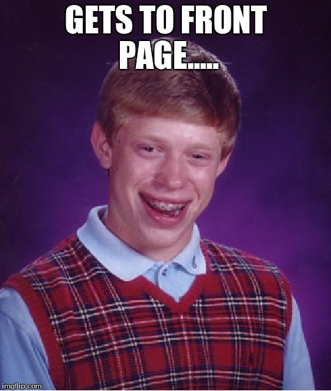 Bad Luck Brian Meme | GETS TO FRONT PAGE..... | image tagged in memes,bad luck brian | made w/ Imgflip meme maker