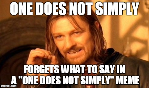 "One Does Not Simply Meme | ONE DOES NOT SIMPLY FORGETS WHAT TO SAY IN A ""ONE DOES NOT SIMPLY"" MEME 