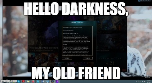 HELLO DARKNESS, MY OLD FRIEND | image tagged in LeagueOfMemes | made w/ Imgflip meme maker