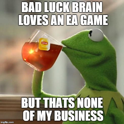 But Thats None Of My Business Meme | BAD LUCK BRAIN LOVES AN EA GAME BUT THATS NONE OF MY BUSINESS | image tagged in memes,but thats none of my business,kermit the frog | made w/ Imgflip meme maker