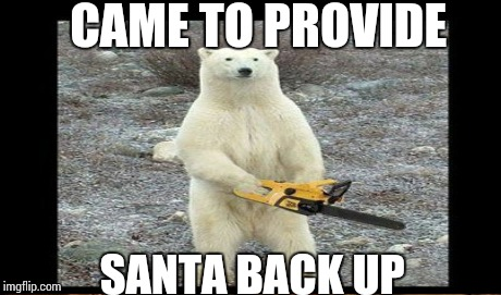 CAME TO PROVIDE SANTA BACK UP | made w/ Imgflip meme maker