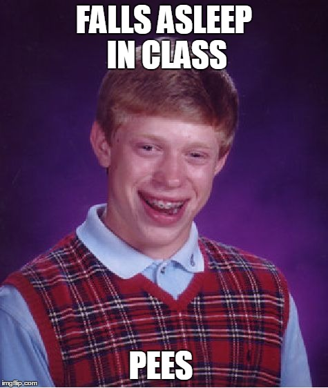 Bad Luck Brian Meme | FALLS ASLEEP IN CLASS PEES | image tagged in memes,bad luck brian | made w/ Imgflip meme maker