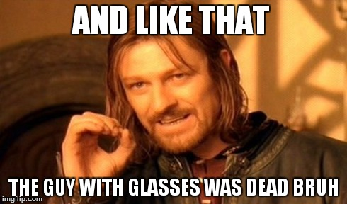 One Does Not Simply Meme | AND LIKE THAT THE GUY WITH GLASSES WAS DEAD BRUH | image tagged in memes,one does not simply | made w/ Imgflip meme maker