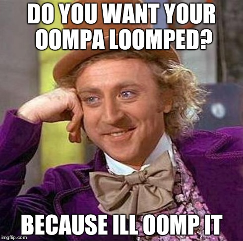 do you? | DO YOU WANT YOUR OOMPA LOOMPED? BECAUSE ILL OOMP IT | image tagged in memes,creepy condescending wonka,oomph | made w/ Imgflip meme maker