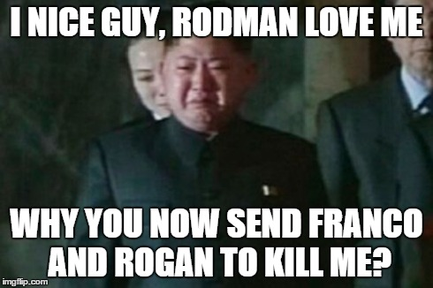 Kim Jong Un Sad Meme | I NICE GUY, RODMAN LOVE ME WHY YOU NOW SEND FRANCO AND ROGAN TO KILL ME? | image tagged in memes,kim jong un sad | made w/ Imgflip meme maker