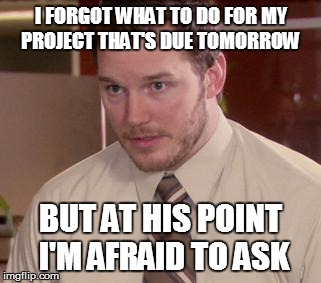 Afraid To Ask Andy | I FORGOT WHAT TO DO FOR MY PROJECT THAT'S DUE TOMORROW BUT AT HIS POINT I'M AFRAID TO ASK | image tagged in memes,afraid to ask andy | made w/ Imgflip meme maker