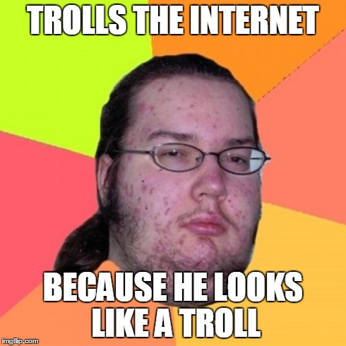 Butthurt Dweller Meme | TROLLS THE INTERNET BECAUSE HE LOOKS LIKE A TROLL | image tagged in memes,butthurt dweller | made w/ Imgflip meme maker