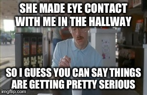 This is my life... | SHE MADE EYE CONTACT WITH ME IN THE HALLWAY SO I GUESS YOU CAN SAY THINGS ARE GETTING PRETTY SERIOUS | image tagged in memes,so i guess you can say things are getting pretty serious | made w/ Imgflip meme maker