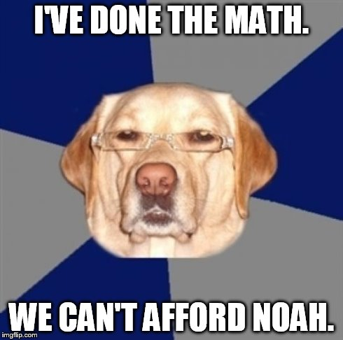 racist dog | I'VE DONE THE MATH. WE CAN'T AFFORD NOAH. | image tagged in racist dog | made w/ Imgflip meme maker