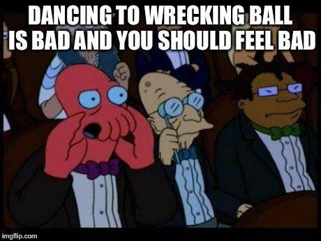 You Should Feel Bad Zoidberg | DANCING TO WRECKING BALL IS BAD AND YOU SHOULD FEEL BAD | image tagged in memes,you should feel bad zoidberg | made w/ Imgflip meme maker