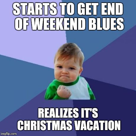 Success Kid Meme | STARTS TO GET END OF WEEKEND BLUES REALIZES IT'S CHRISTMAS VACATION | image tagged in memes,success kid | made w/ Imgflip meme maker