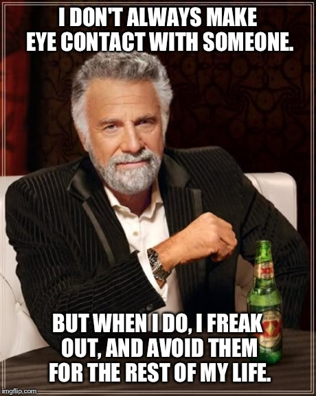 The Most Interesting Man In The World Meme | I DON'T ALWAYS MAKE EYE CONTACT WITH SOMEONE. BUT WHEN I DO, I FREAK OUT, AND AVOID THEM FOR THE REST OF MY LIFE. | image tagged in memes,the most interesting man in the world | made w/ Imgflip meme maker