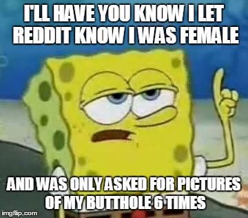 I'll Have You Know Spongebob | I'LL HAVE YOU KNOW I LET REDDIT KNOW I WAS FEMALE AND WAS ONLY ASKED FOR PICTURES OF MY BUTTHOLE 6 TIMES | image tagged in memes,ill have you know spongebob,AdviceAnimals | made w/ Imgflip meme maker