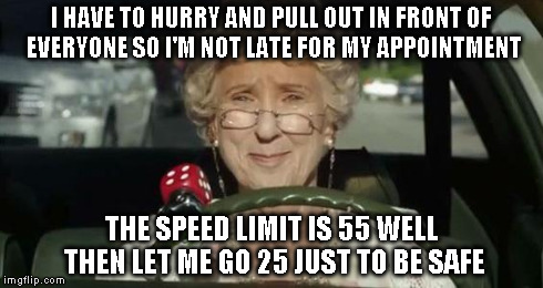 Grandma Driving | I HAVE TO HURRY AND PULL OUT IN FRONT OF EVERYONE SO I'M NOT LATE FOR MY APPOINTMENT THE SPEED LIMIT IS 55 WELL THEN LET ME GO 25 JUST TO BE | image tagged in grandma driving | made w/ Imgflip meme maker