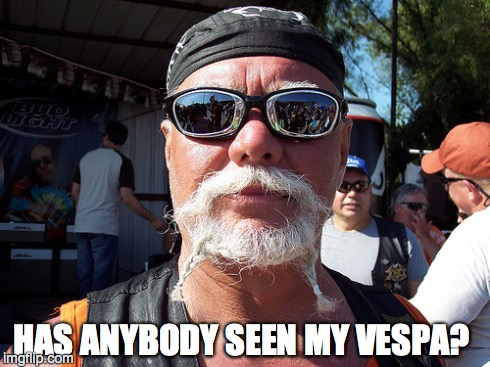 Tough Guy Wanna Be | HAS ANYBODY SEEN MY VESPA? | image tagged in memes,tough guy wanna be | made w/ Imgflip meme maker