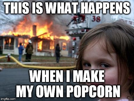 Disaster Girl | THIS IS WHAT HAPPENS WHEN I MAKE MY OWN POPCORN | image tagged in memes,disaster girl,popcorn | made w/ Imgflip meme maker