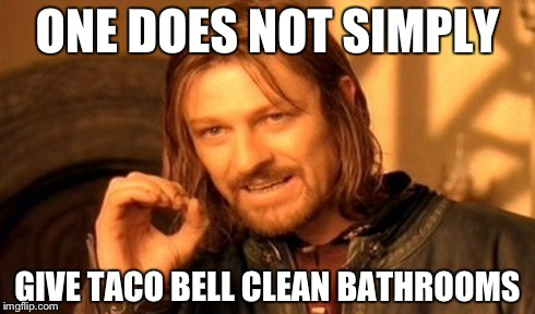 One Does Not Simply Meme | ONE DOES NOT SIMPLY GIVE TACO BELL CLEAN BATHROOMS | image tagged in memes,one does not simply | made w/ Imgflip meme maker