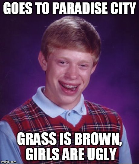 Bad Luck Brian Meme | GOES TO PARADISE CITY GRASS IS BROWN, GIRLS ARE UGLY | image tagged in memes,bad luck brian | made w/ Imgflip meme maker