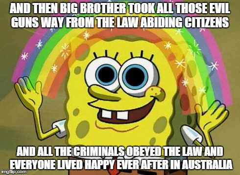 Gun control is a fairy tail | AND THEN BIG BROTHER TOOK ALL THOSE EVIL GUNS WAY FROM THE LAW ABIDING CITIZENS AND ALL THE CRIMINALS OBEYED THE LAW AND EVERYONE LIVED HAPP | image tagged in memes,imagination spongebob | made w/ Imgflip meme maker