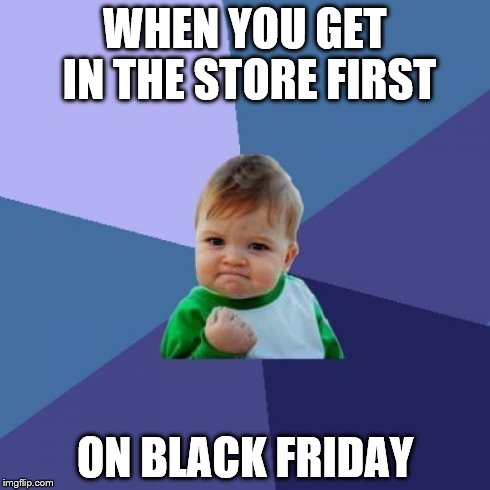 WHEN YOU GET IN THE STORE FIRST ON BLACK FRIDAY | image tagged in memes,success kid | made w/ Imgflip meme maker