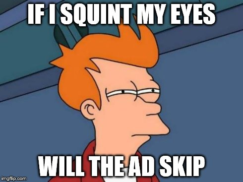 IF I SQUINT MY EYES WILL THE AD SKIP | image tagged in memes,futurama fry | made w/ Imgflip meme maker