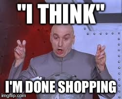 "Dr Evil Laser Meme | ""I THINK"" I'M DONE SHOPPING 
