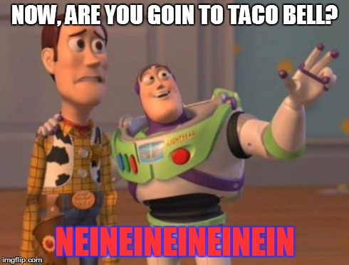 X, X Everywhere Meme | NOW, ARE YOU GOIN TO TACO BELL? NEINEINEINEINEIN | image tagged in memes,x, x everywhere,x x everywhere | made w/ Imgflip meme maker