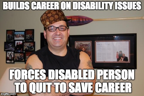 BUILDS CAREER ON DISABILITY ISSUES FORCES DISABLED PERSON TO QUIT TO SAVE CAREER | made w/ Imgflip meme maker