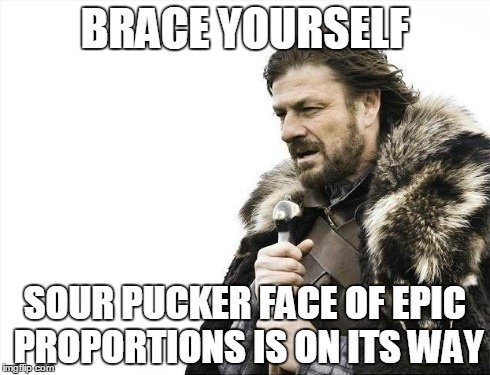 Brace Yourselves X is Coming Meme | BRACE YOURSELF SOUR PUCKER FACE OF EPIC PROPORTIONS IS ON ITS WAY | image tagged in memes,brace yourselves x is coming | made w/ Imgflip meme maker