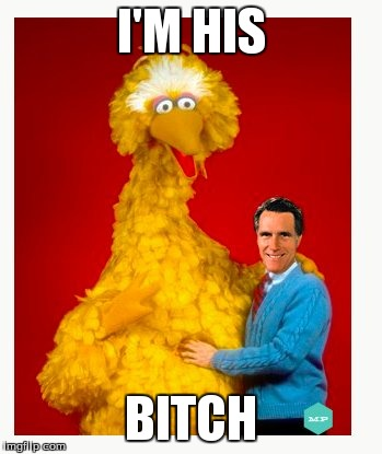 Big Bird And Mitt Romney Meme | I'M HIS B**CH | image tagged in memes,big bird and mitt romney | made w/ Imgflip meme maker