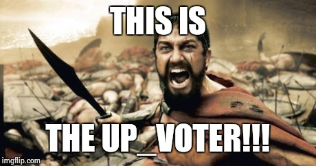 Sparta Leonidas Meme | THIS IS THE UP_VOTER!!! | image tagged in memes,sparta leonidas | made w/ Imgflip meme maker