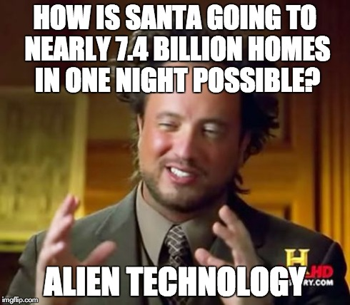 Ancient Aliens Meme | HOW IS SANTA GOING TO NEARLY 7.4 BILLION HOMES IN ONE NIGHT POSSIBLE? ALIEN TECHNOLOGY | image tagged in memes,ancient aliens | made w/ Imgflip meme maker