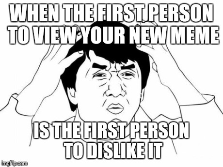 Jackie Chan WTF Meme | WHEN THE FIRST PERSON TO VIEW YOUR NEW MEME IS THE FIRST PERSON TO DISLIKE IT | image tagged in memes,jackie chan wtf | made w/ Imgflip meme maker