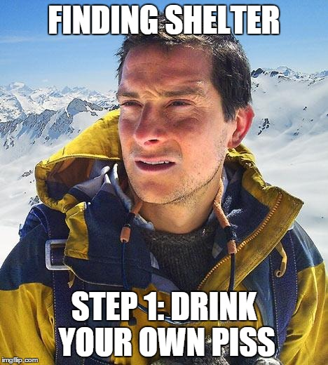 Bear Grylls | FINDING SHELTER STEP 1: DRINK YOUR OWN PISS | image tagged in memes,bear grylls | made w/ Imgflip meme maker