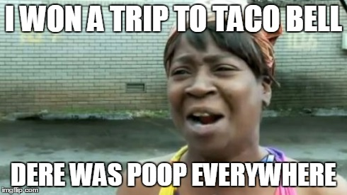 Aint Nobody Got Time For That Meme | I WON A TRIP TO TACO BELL DERE WAS POOP EVERYWHERE | image tagged in memes,aint nobody got time for that | made w/ Imgflip meme maker