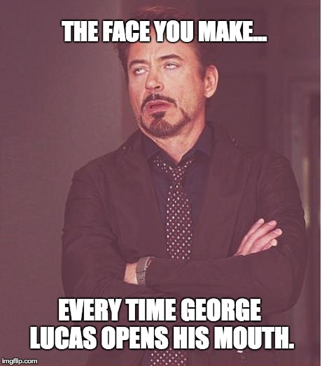 Face You Make Robert Downey Jr Meme | THE FACE YOU MAKE... EVERY TIME GEORGE LUCAS OPENS HIS MOUTH. | image tagged in memes,face you make robert downey jr | made w/ Imgflip meme maker