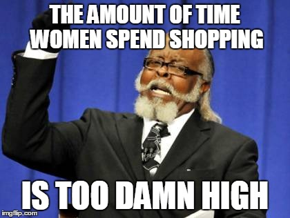 Too Damn High Meme | THE AMOUNT OF TIME WOMEN SPEND SHOPPING IS TOO DAMN HIGH | image tagged in memes,too damn high | made w/ Imgflip meme maker