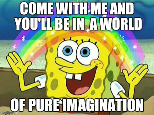 COME WITH ME AND YOU'LL BE IN  A WORLD OF PURE IMAGINATION | image tagged in imagination spongebob,willy wonka | made w/ Imgflip meme maker