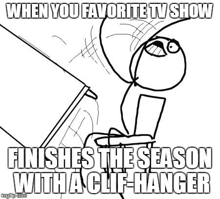 The Pain Is too Much! | WHEN YOU FAVORITE TV SHOW FINISHES THE SEASON WITH A CLIF-HANGER | image tagged in memes,table flip guy,why is the rum gone,full retard | made w/ Imgflip meme maker