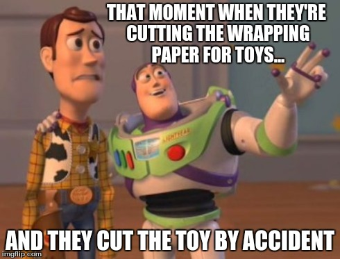 X, X Everywhere Meme | THAT MOMENT WHEN THEY'RE CUTTING THE WRAPPING PAPER FOR TOYS... AND THEY CUT THE TOY BY ACCIDENT | image tagged in memes,x, x everywhere,x x everywhere | made w/ Imgflip meme maker