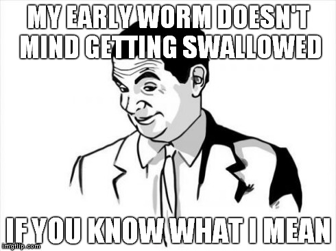 MY EARLY WORM DOESN'T MIND GETTING SWALLOWED IF YOU KNOW WHAT I MEAN | made w/ Imgflip meme maker